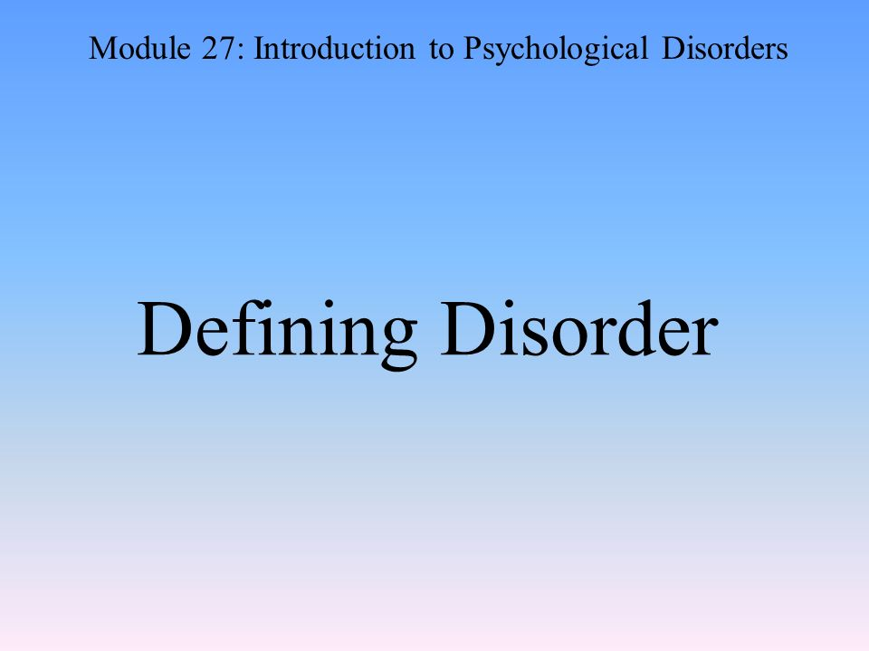 Defining Disorder Module 27: Introduction to Psychological Disorders