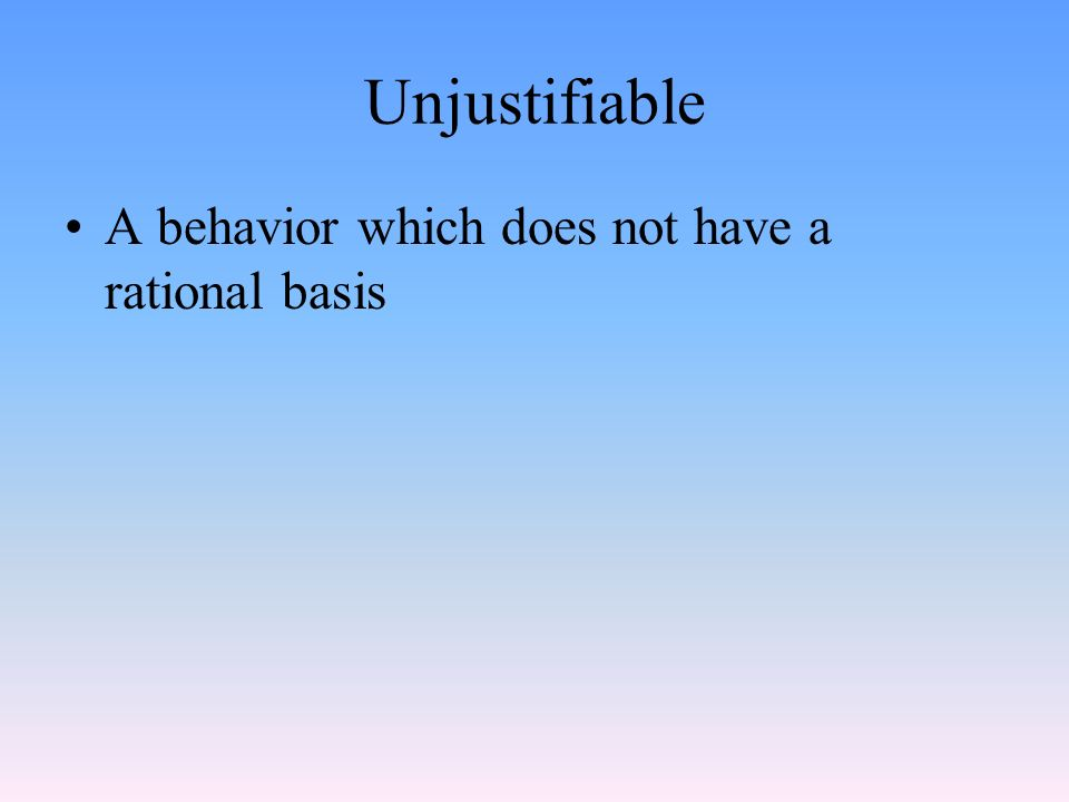 Unjustifiable A behavior which does not have a rational basis