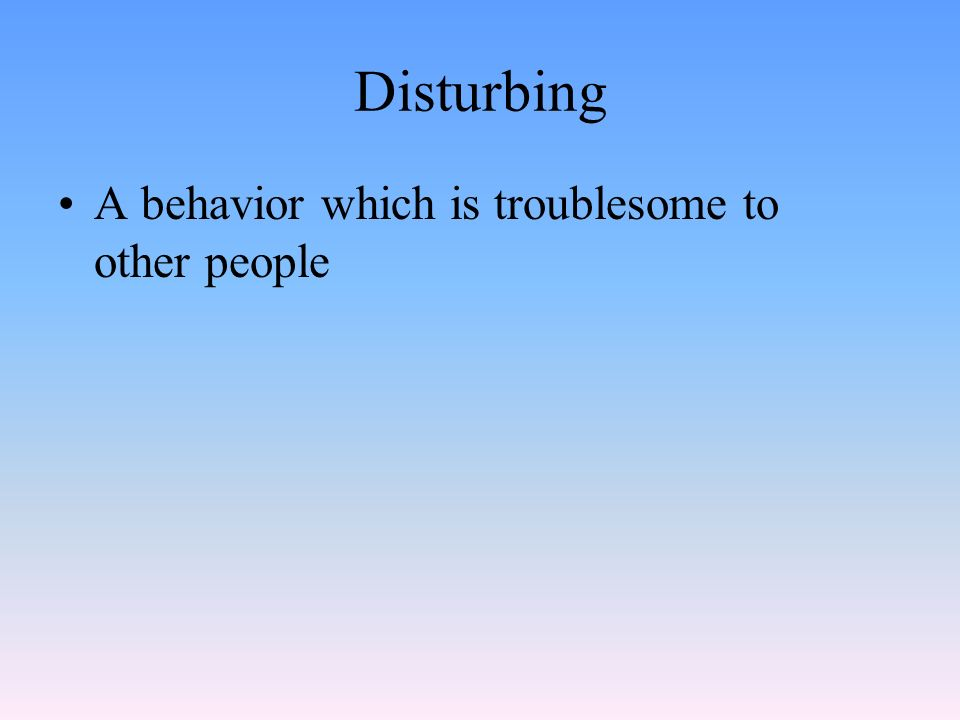 Disturbing A behavior which is troublesome to other people
