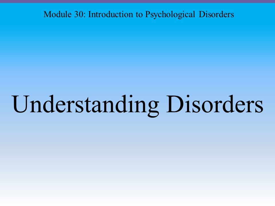 Understanding Disorders Module 30: Introduction to Psychological Disorders