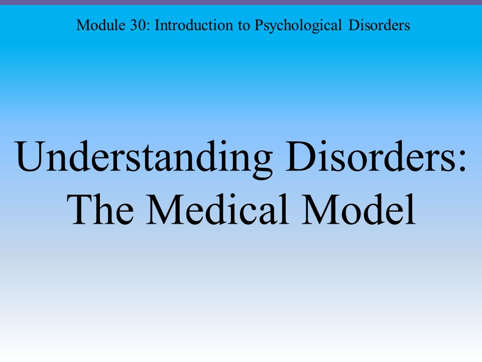 Understanding Disorders: The Medical Model Module 30: Introduction to Psychological Disorders