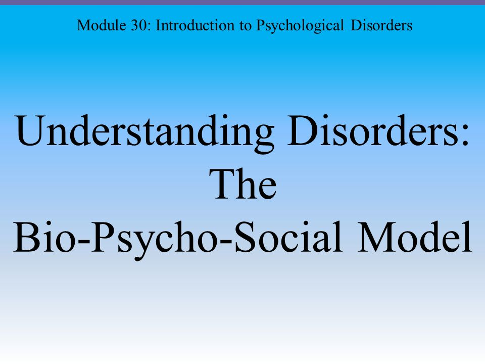 Understanding Disorders: The Bio-Psycho-Social Model Module 30: Introduction to Psychological Disorders