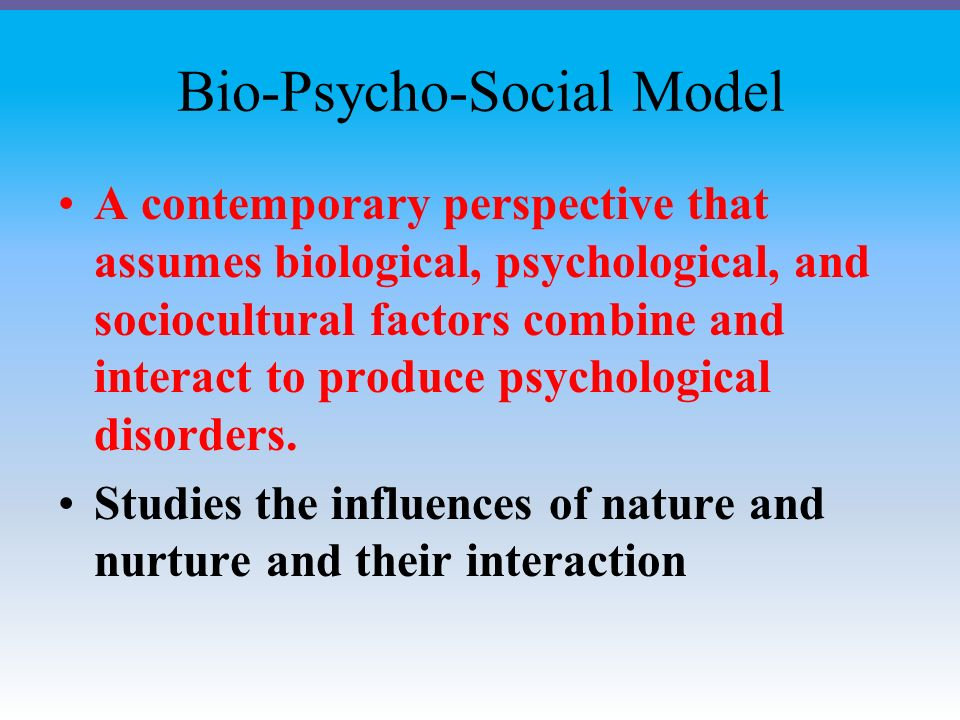 Bio-Psycho-Social Model A contemporary perspective that assumes biological, psychological, and sociocultural factors combine and interact to produce psychological disorders.