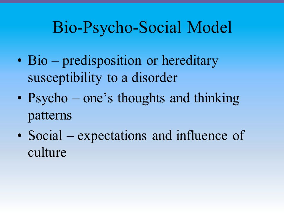Bio-Psycho-Social Model Bio – predisposition or hereditary susceptibility to a disorder Psycho – one's thoughts and thinking patterns Social – expectations and influence of culture