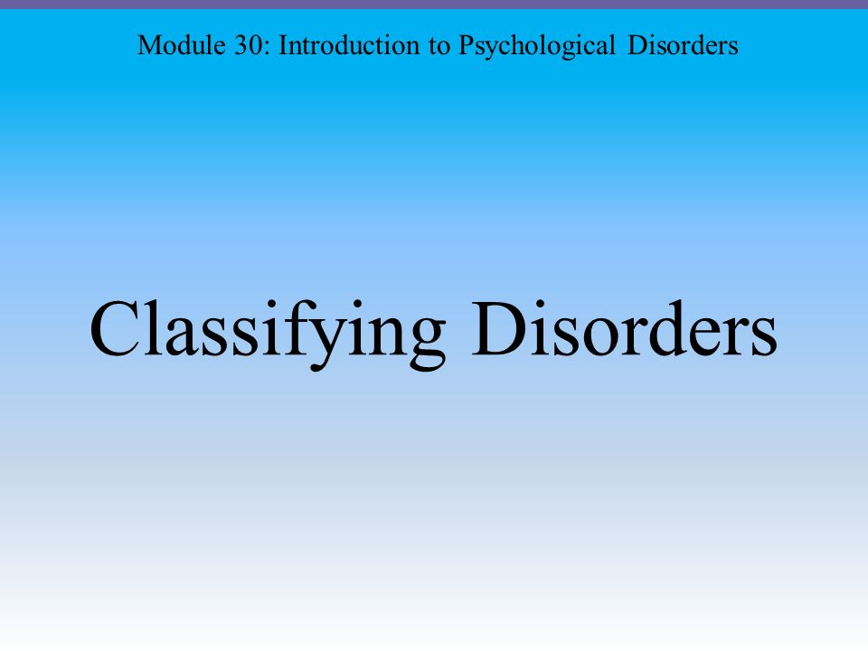 Classifying Disorders Module 30: Introduction to Psychological Disorders
