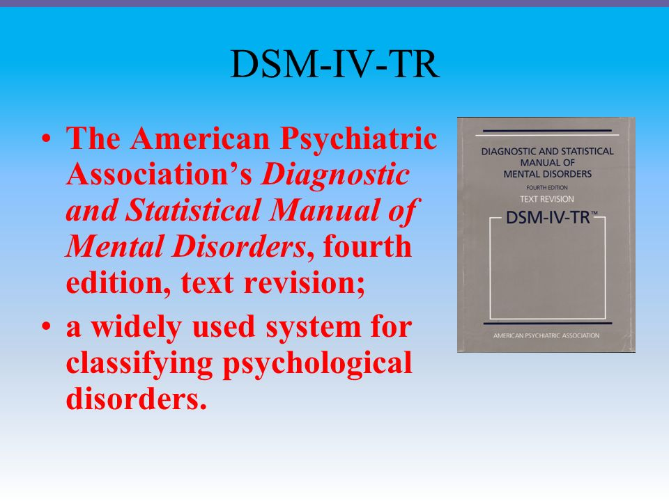 DSM-IV-TR The American Psychiatric Association's Diagnostic and Statistical Manual of Mental Disorders, fourth edition, text revision; a widely used system for classifying psychological disorders.