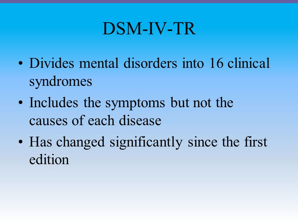 DSM-IV-TR Divides mental disorders into 16 clinical syndromes Includes the symptoms but not the causes of each disease Has changed significantly since the first edition