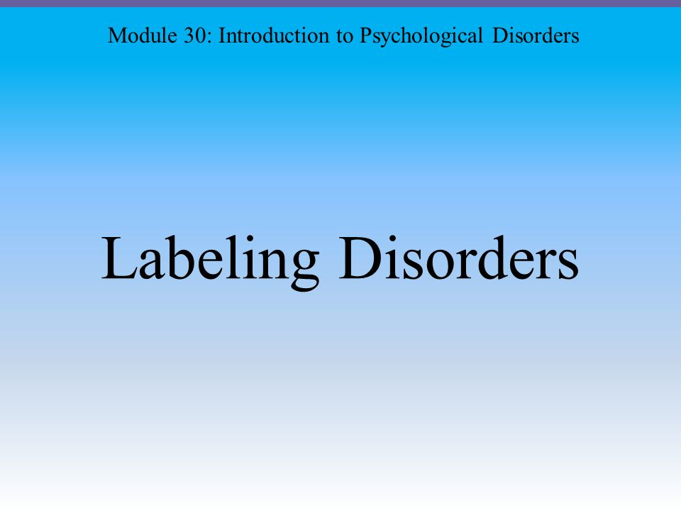Labeling Disorders Module 30: Introduction to Psychological Disorders
