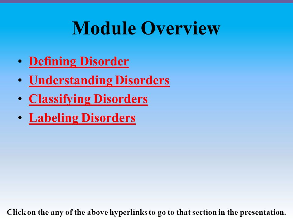 Module Overview Defining Disorder Understanding Disorders Classifying Disorders Labeling Disorders Click on the any of the above hyperlinks to go to that section in the presentation.