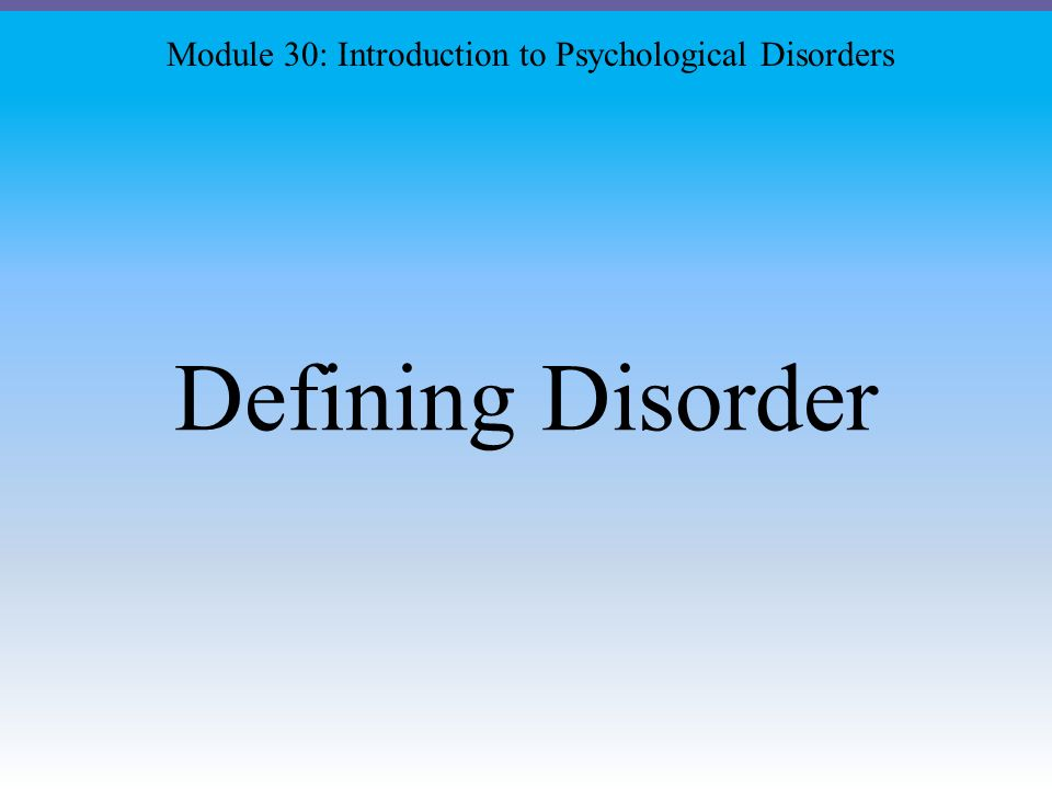 Defining Disorder Module 30: Introduction to Psychological Disorders