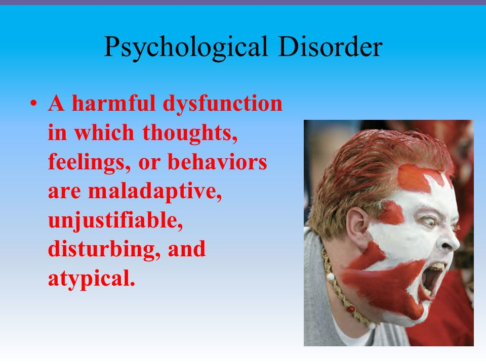 Psychological Disorder A harmful dysfunction in which thoughts, feelings, or behaviors are maladaptive, unjustifiable, disturbing, and atypical.