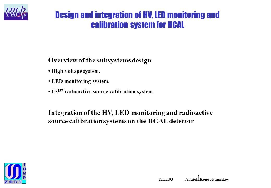 Anatoli Konoplyannikov Design and integration of HV, LED monitoring and calibration system for HCAL Overview of the subsystems design High voltage system.