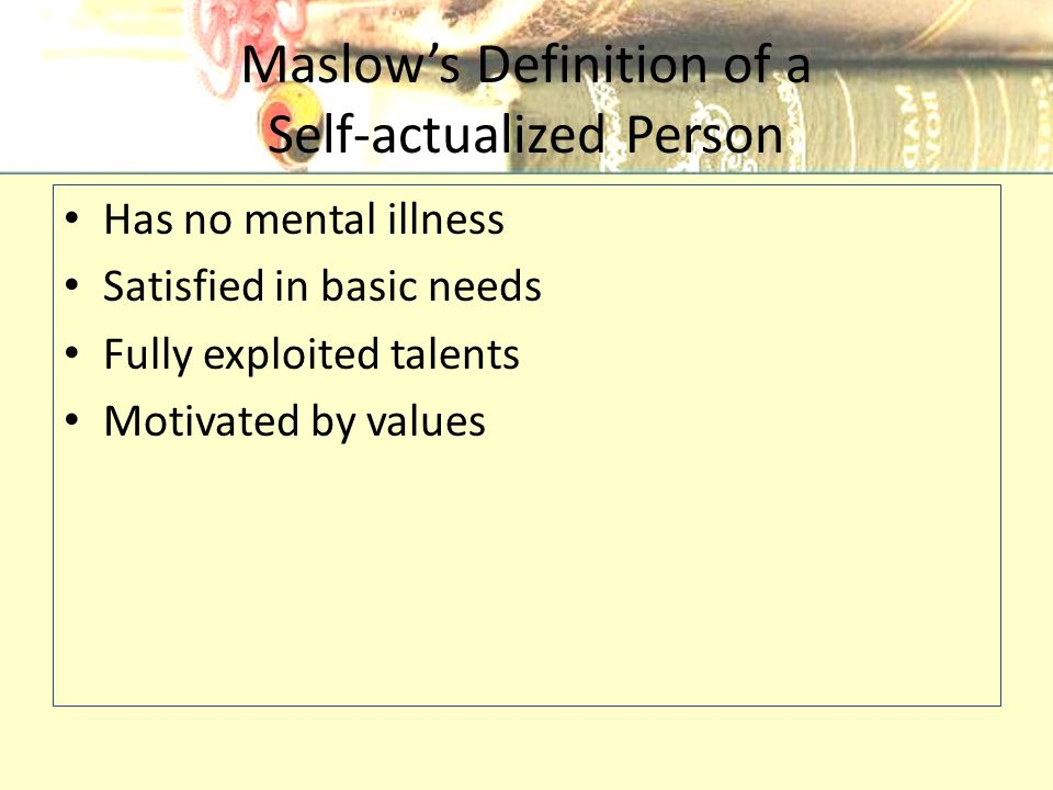 Maslow's Definition of a Self-actualized Person Has no mental illness Satisfied in basic needs Fully exploited talents Motivated by values