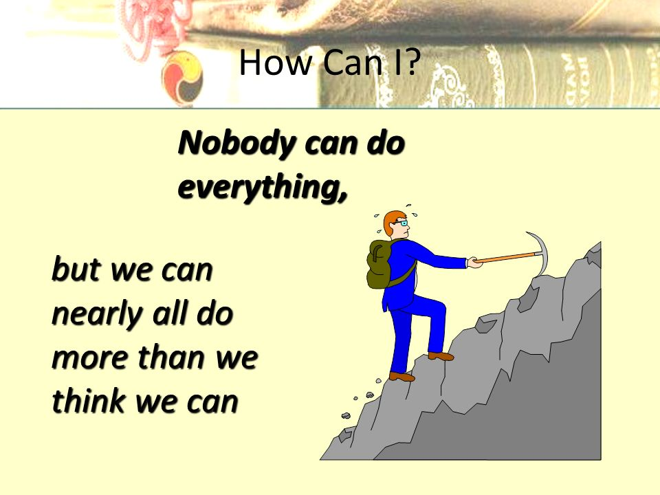 How Can I but we can nearly all do more than we think we can Nobody can do everything,