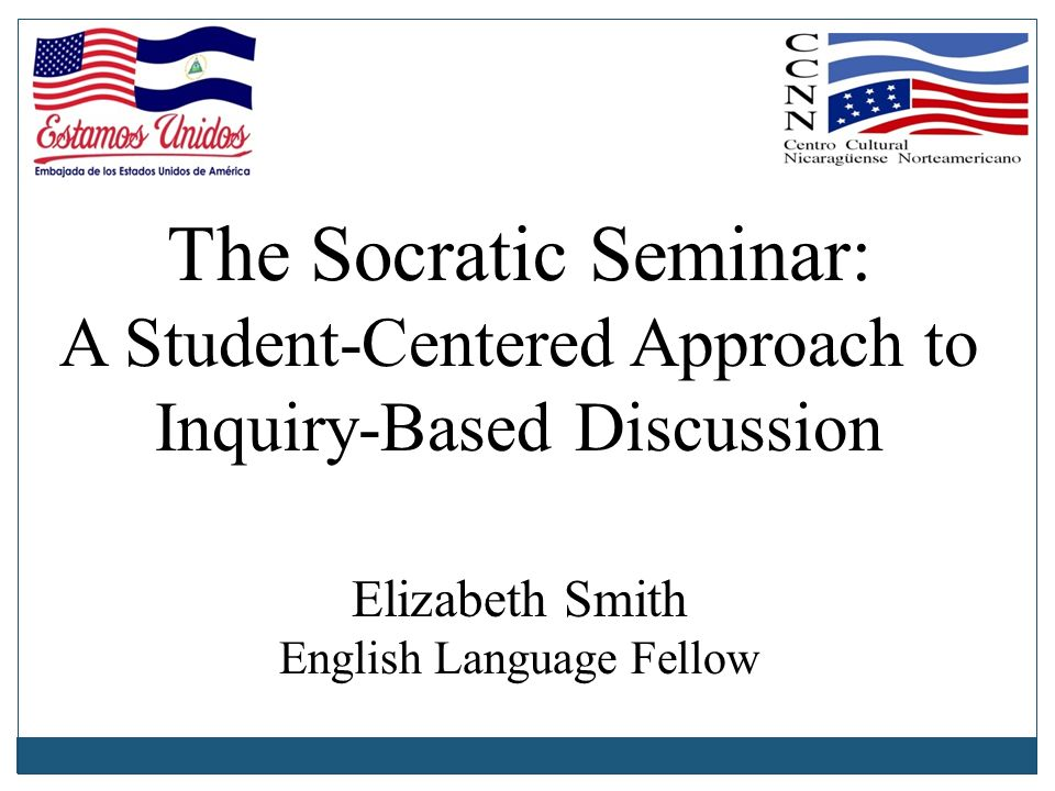 The Socratic Seminar: A Student-Centered Approach to Inquiry-Based Discussion Elizabeth Smith English Language Fellow