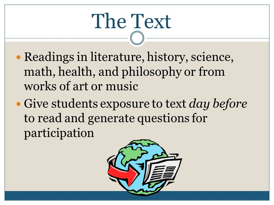 The Text Readings in literature, history, science, math, health, and philosophy or from works of art or music Give students exposure to text day before to read and generate questions for participation