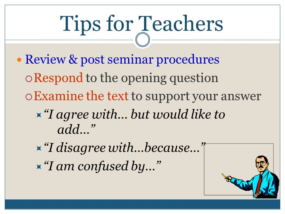 Tips for Teachers Review & post seminar procedures  Respond to the opening question  Examine the text to support your answer  I agree with… but would like to add…  I disagree with…because…  I am confused by…