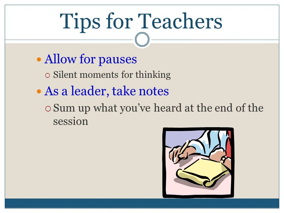 Tips for Teachers Allow for pauses  Silent moments for thinking As a leader, take notes  Sum up what you've heard at the end of the session