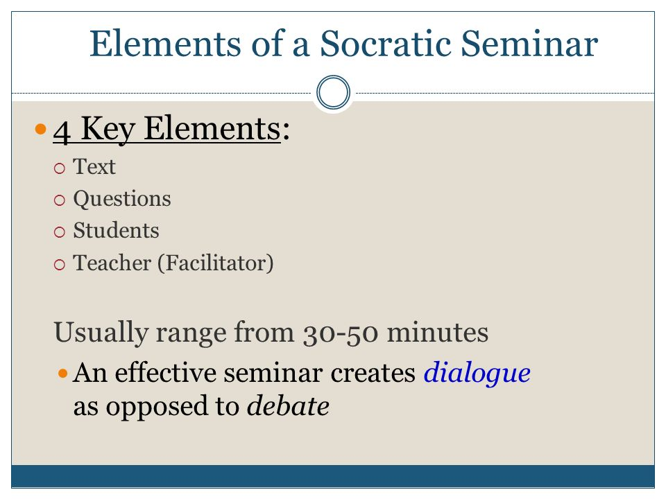 Elements of a Socratic Seminar 4 Key Elements:  Text  Questions  Students  Teacher (Facilitator) Usually range from minutes An effective seminar creates dialogue as opposed to debate