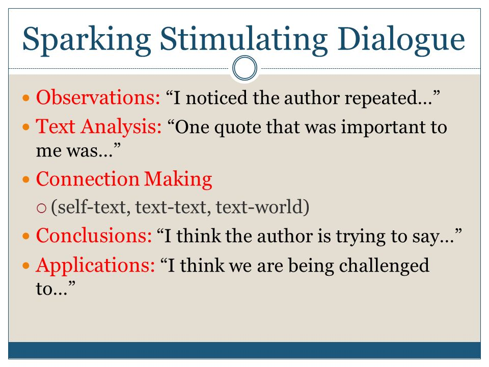 Sparking Stimulating Dialogue Observations: I noticed the author repeated… Text Analysis: One quote that was important to me was… Connection Making  (self-text, text-text, text-world) Conclusions: I think the author is trying to say… Applications: I think we are being challenged to…