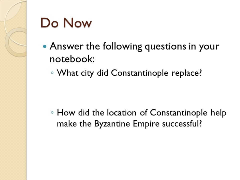 Do Now Answer the following questions in your notebook: ◦ What city did Constantinople replace.