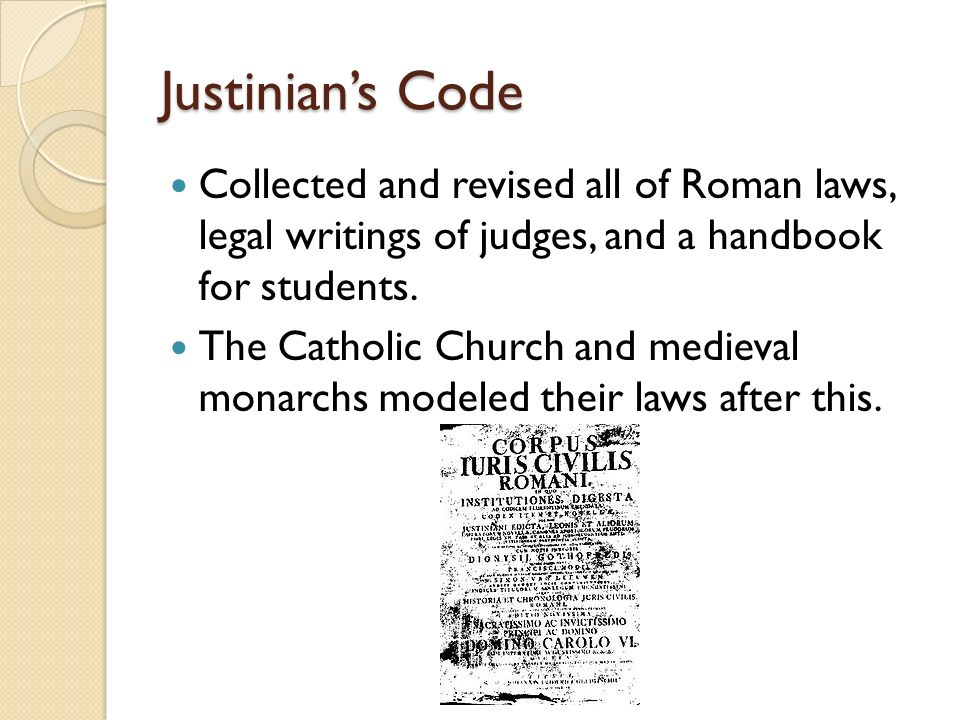 Justinian's Code Collected and revised all of Roman laws, legal writings of judges, and a handbook for students.