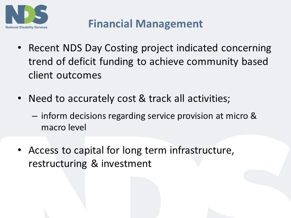 Financial Management Recent NDS Day Costing project indicated concerning trend of deficit funding to achieve community based client outcomes Need to accurately cost & track all activities; – inform decisions regarding service provision at micro & macro level Access to capital for long term infrastructure, restructuring & investment