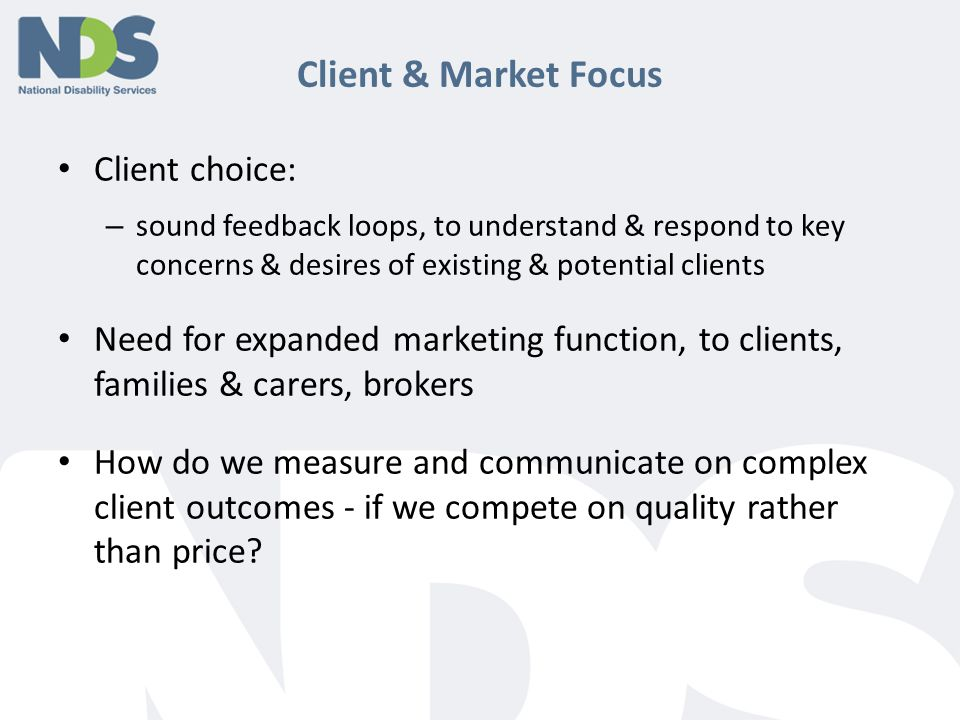 Client & Market Focus Client choice: – sound feedback loops, to understand & respond to key concerns & desires of existing & potential clients Need for expanded marketing function, to clients, families & carers, brokers How do we measure and communicate on complex client outcomes - if we compete on quality rather than price