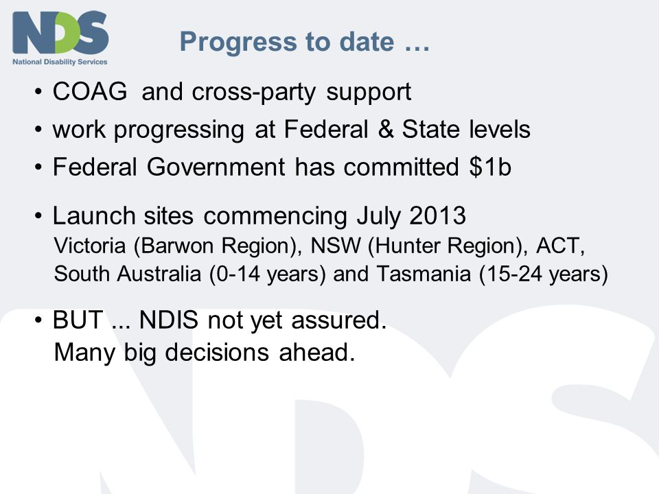 Progress to date … COAG and cross-party support work progressing at Federal & State levels Federal Government has committed $1b Launch sites commencing July 2013 Victoria (Barwon Region), NSW (Hunter Region), ACT, South Australia (0-14 years) and Tasmania (15-24 years) BUT...