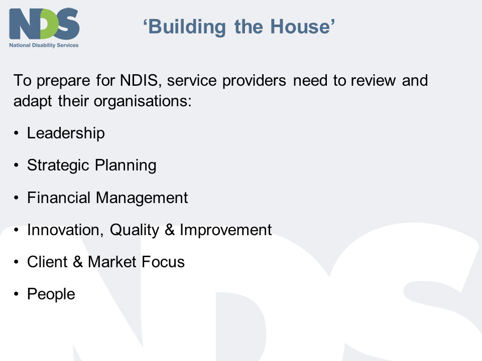 'Building the House' To prepare for NDIS, service providers need to review and adapt their organisations: Leadership Strategic Planning Financial Management Innovation, Quality & Improvement Client & Market Focus People