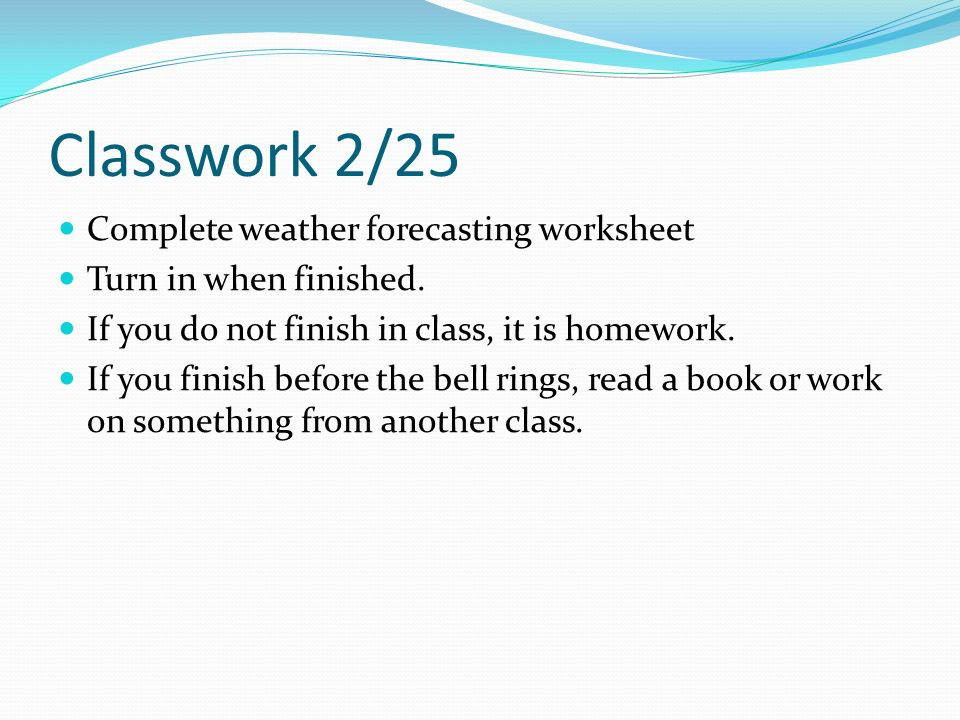Classwork 2/25 Complete weather forecasting worksheet Turn in when finished.