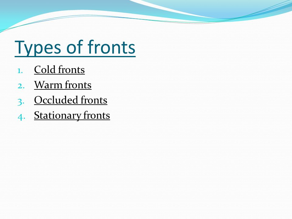 Types of fronts 1. Cold fronts 2. Warm fronts 3. Occluded fronts 4. Stationary fronts