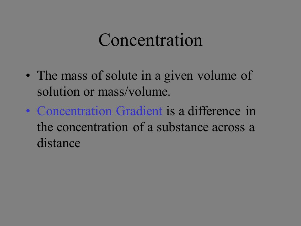 Concentration The mass of solute in a given volume of solution or mass/volume.
