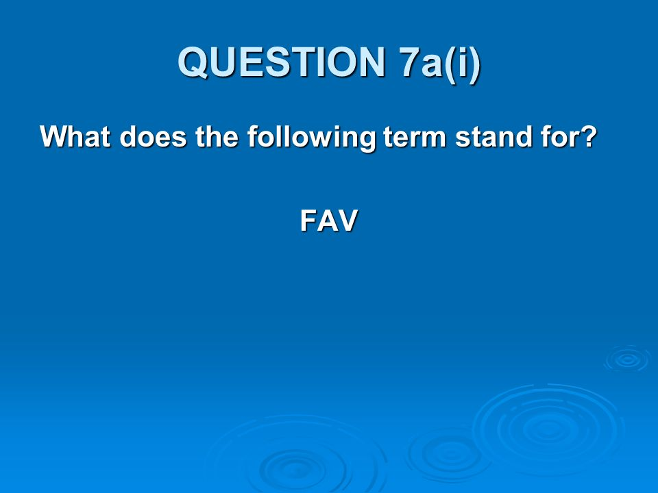 QUESTION 7a(i) What does the following term stand for FAV
