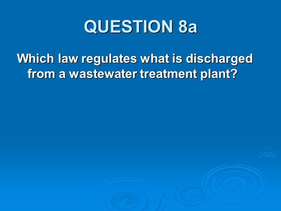 QUESTION 8a Which law regulates what is discharged from a wastewater treatment plant