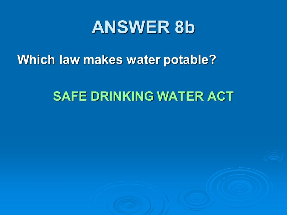 ANSWER 8b Which law makes water potable SAFE DRINKING WATER ACT