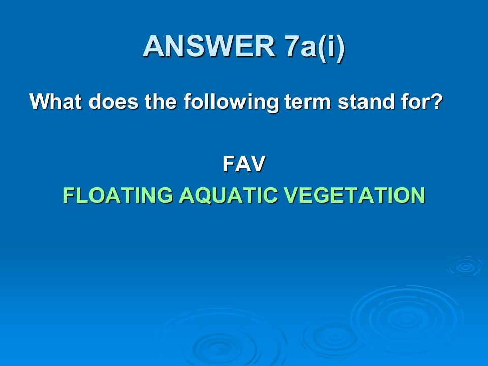 ANSWER 7a(i) What does the following term stand for FAV FLOATING AQUATIC VEGETATION