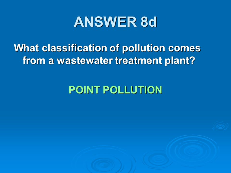 ANSWER 8d What classification of pollution comes from a wastewater treatment plant POINT POLLUTION