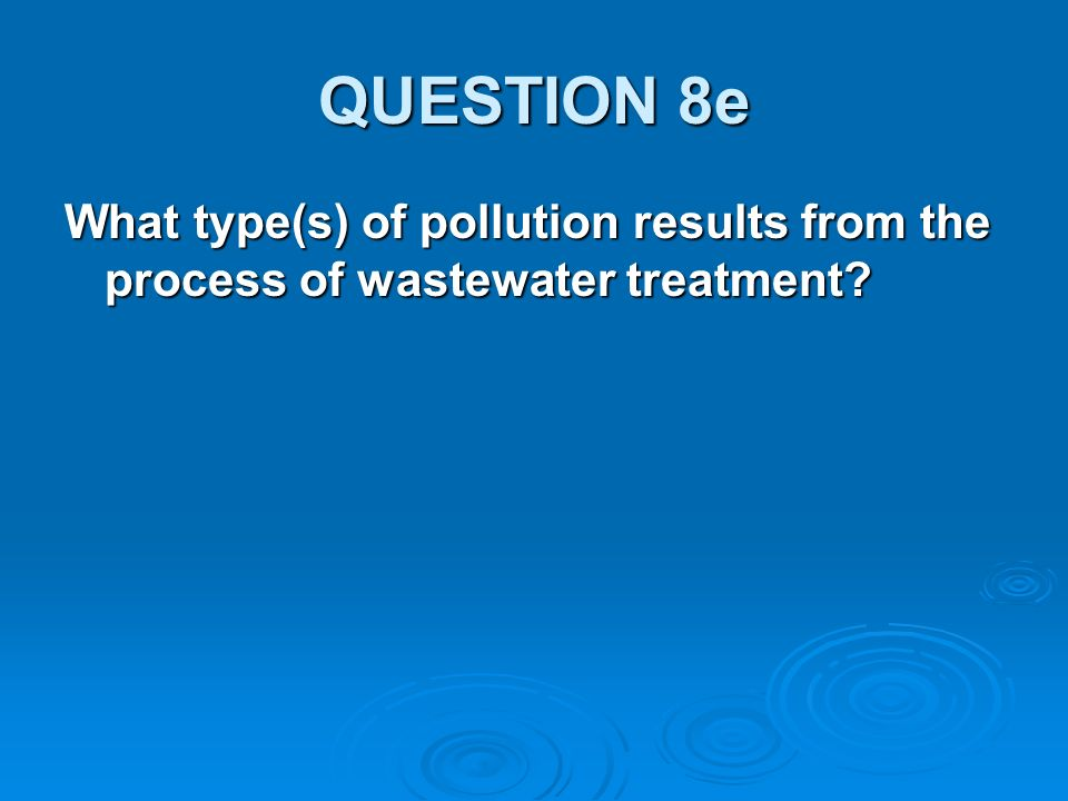 QUESTION 8e What type(s) of pollution results from the process of wastewater treatment