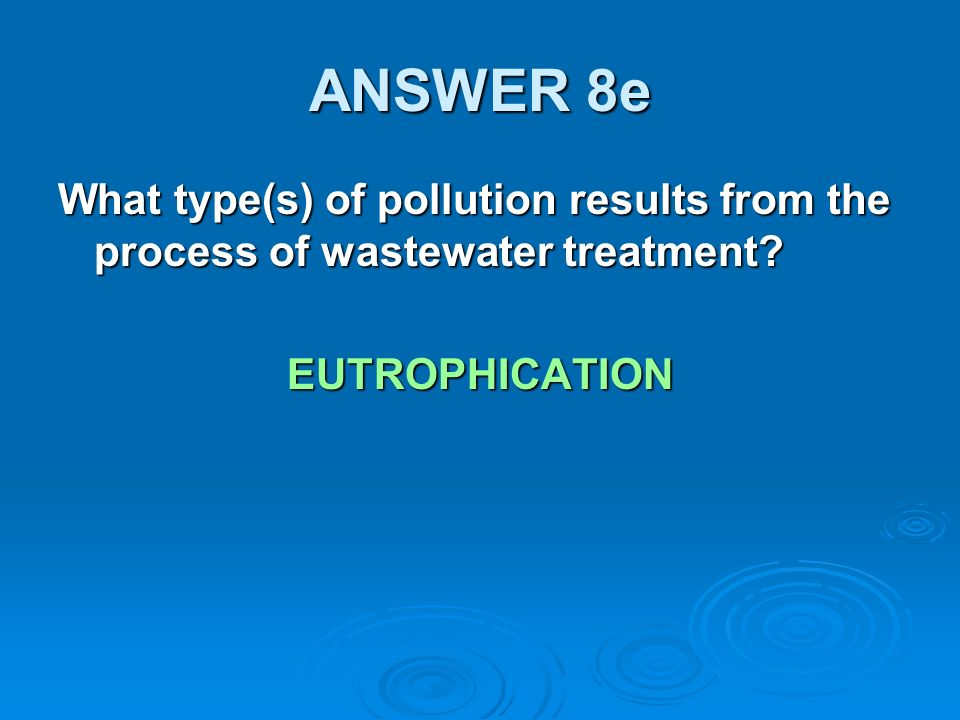 ANSWER 8e What type(s) of pollution results from the process of wastewater treatment.