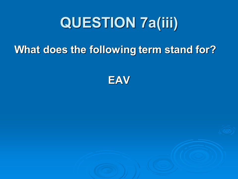 QUESTION 7a(iii) What does the following term stand for EAV