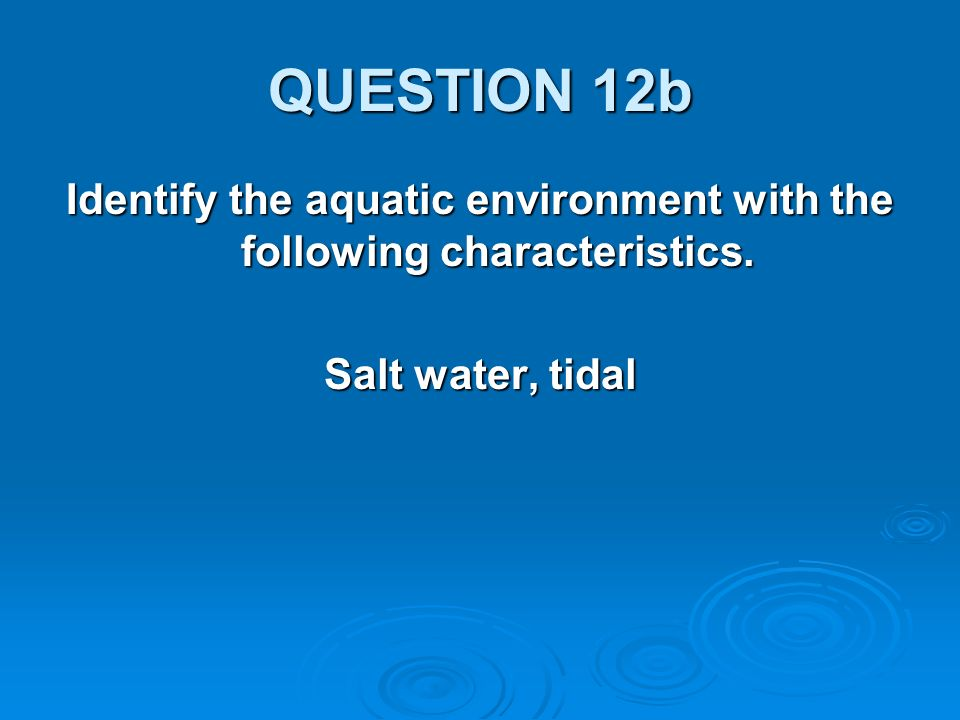 QUESTION 12b Identify the aquatic environment with the following characteristics. Salt water, tidal