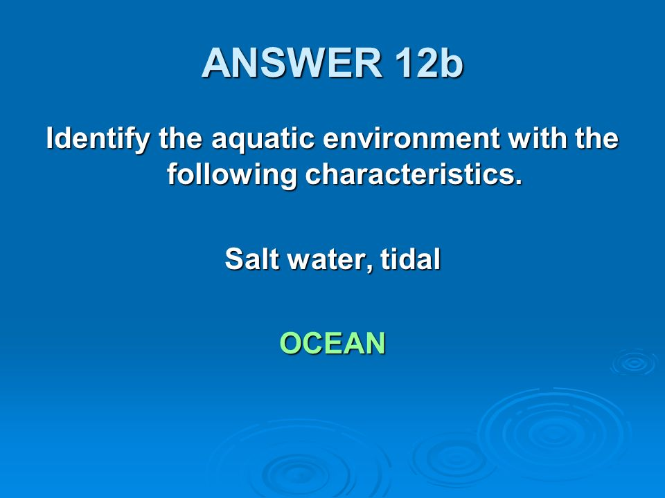 ANSWER 12b Identify the aquatic environment with the following characteristics.