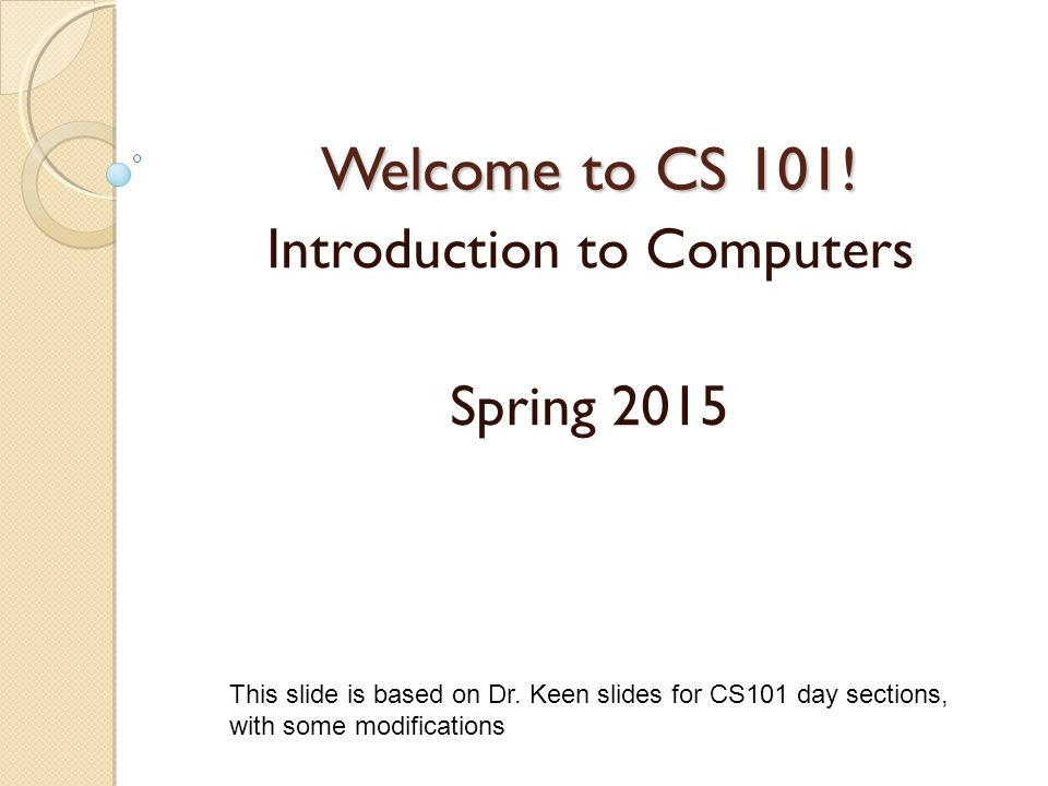 Welcome to CS 101. Introduction to Computers Spring 2015 This slide is based on Dr.