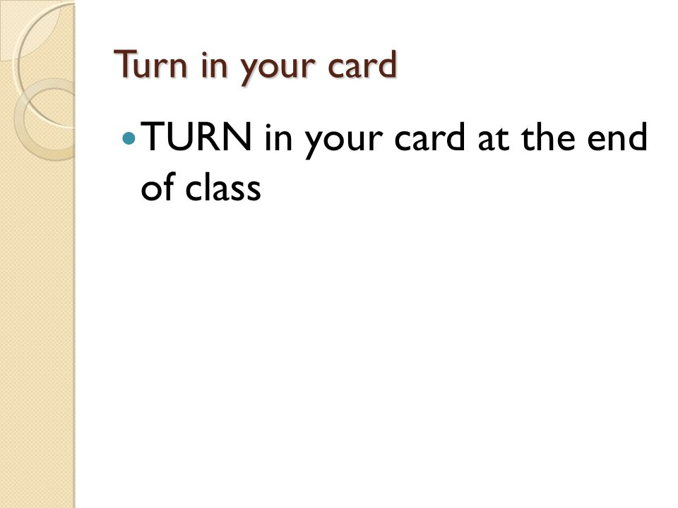 Turn in your card TURN in your card at the end of class