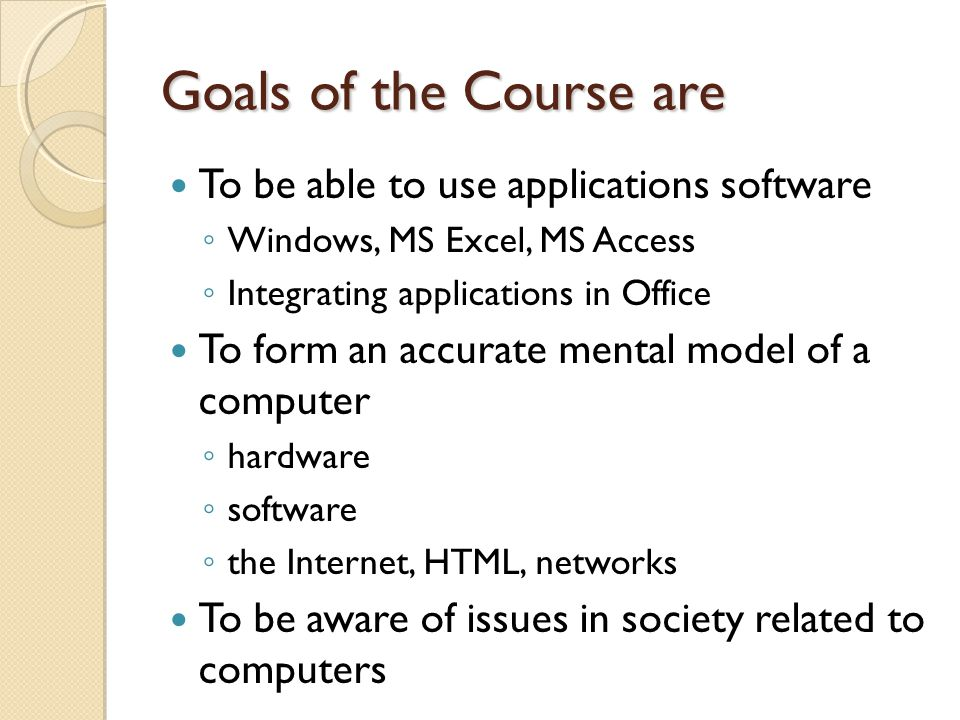 Goals of the Course are To be able to use applications software ◦ Windows, MS Excel, MS Access ◦ Integrating applications in Office To form an accurate mental model of a computer ◦ hardware ◦ software ◦ the Internet, HTML, networks To be aware of issues in society related to computers