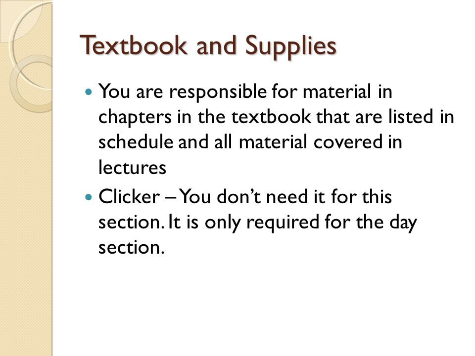 Textbook and Supplies You are responsible for material in chapters in the textbook that are listed in schedule and all material covered in lectures Clicker – You don't need it for this section.