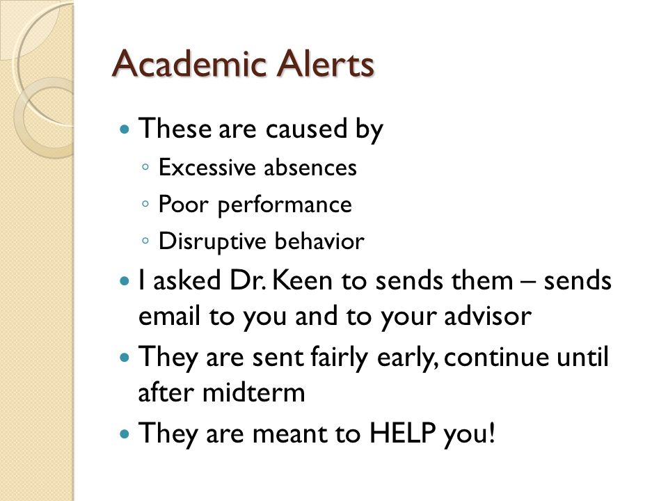 Academic Alerts These are caused by ◦ Excessive absences ◦ Poor performance ◦ Disruptive behavior I asked Dr.