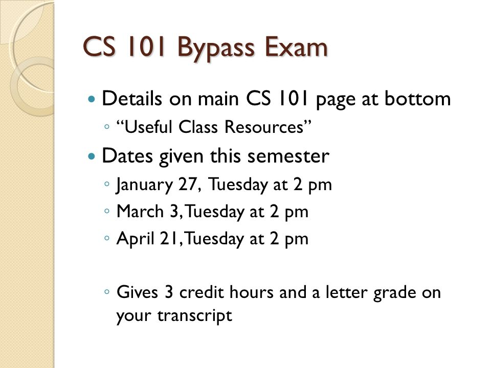 CS 101 Bypass Exam Details on main CS 101 page at bottom ◦ Useful Class Resources Dates given this semester ◦ January 27, Tuesday at 2 pm ◦ March 3, Tuesday at 2 pm ◦ April 21, Tuesday at 2 pm ◦ Gives 3 credit hours and a letter grade on your transcript