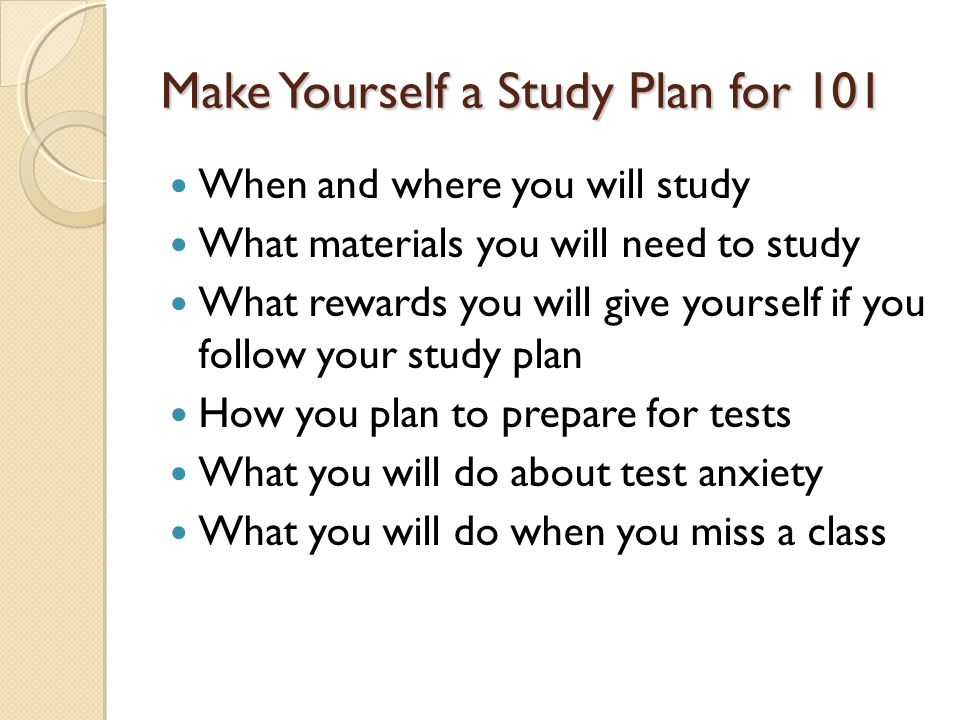 Make Yourself a Study Plan for 101 When and where you will study What materials you will need to study What rewards you will give yourself if you follow your study plan How you plan to prepare for tests What you will do about test anxiety What you will do when you miss a class